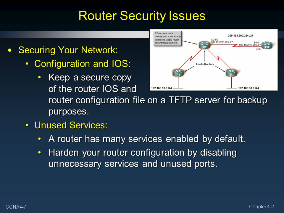CCNA4-7 Chapter 4-2 Router Security Issues Securing Your Network: Securing Your Network: Configuration and IOS:Configuration and IOS: Keep a secure co