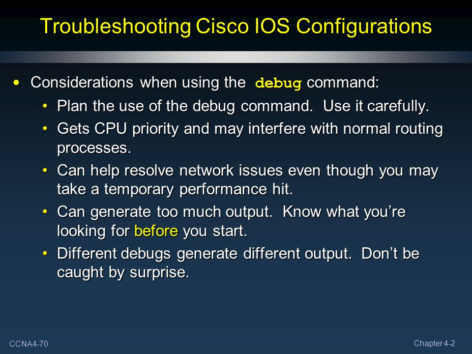 CCNA4-70 Chapter 4-2 Troubleshooting Cisco IOS Configurations Considerations when using the debug command: Considerations when using the debug command