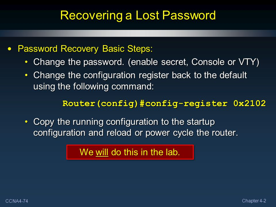 CCNA4-74 Chapter 4-2 Recovering a Lost Password Password Recovery Basic Steps: Password Recovery Basic Steps: Change the password. (enable secret, Con