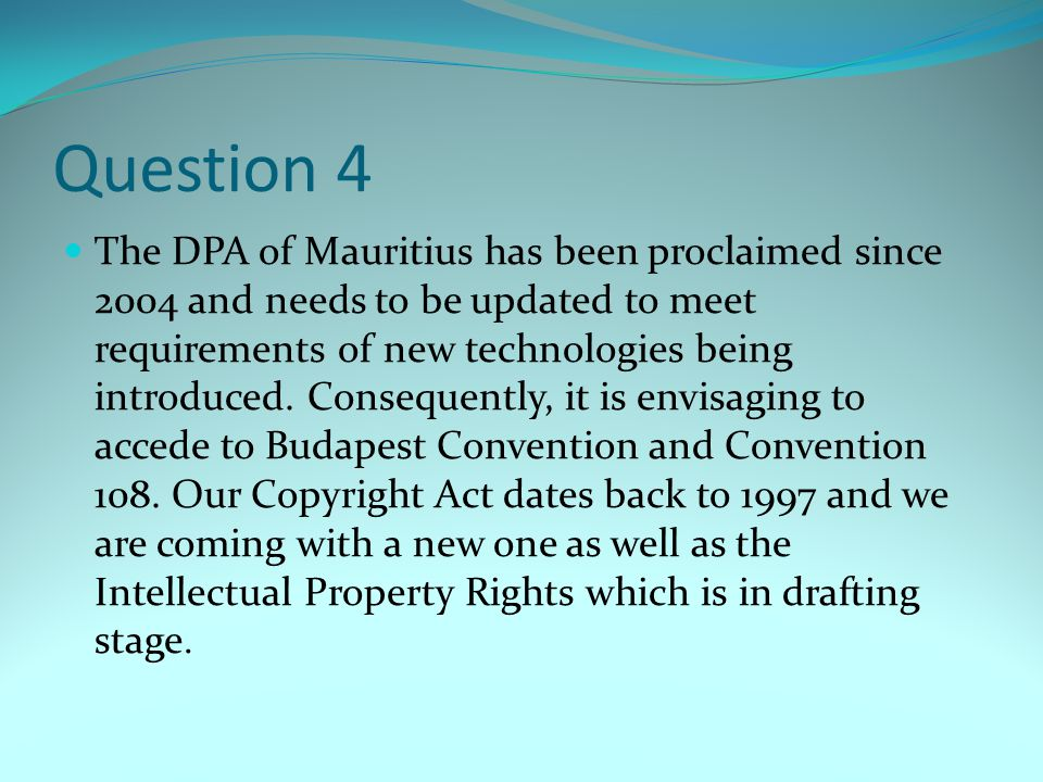 Question 4 The DPA of Mauritius has been proclaimed since 2004 and needs to be updated to meet requirements of new technologies being introduced. Cons