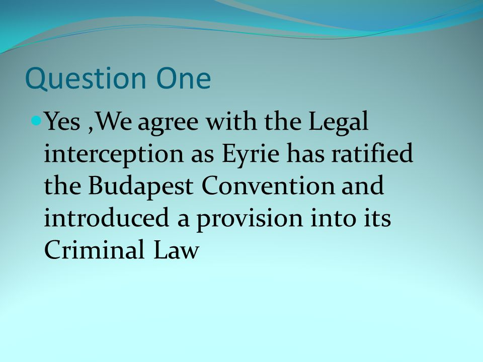 Question One Yes,We agree with the Legal interception as Eyrie has ratified the Budapest Convention and introduced a provision into its Criminal Law