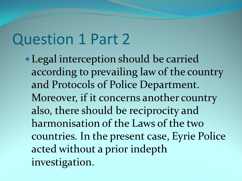 Question 2 (i) Personal data should be obtained only for one or more specified and lawful purposes and shall not be further processed in any manner incompatible with that purpose- Eyrie Police obtained a warrant to intercept Jaimie phone calls but used the same warrant to seize his computer.