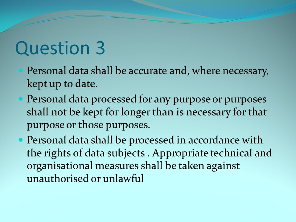 Question 3 Personal data shall be accurate and, where necessary, kept up to date. Personal data processed for any purpose or purposes shall not be kep