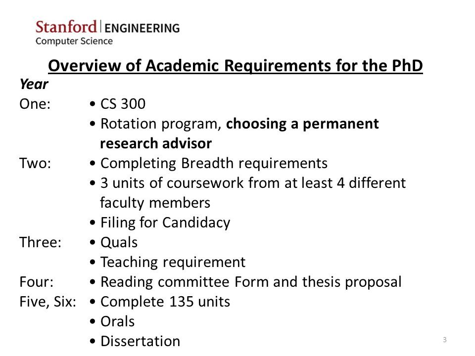 Overview of Academic Requirements for the PhD Year One: CS 300 Rotation program, choosing a permanent research advisor Two: Completing Breadth requirements 3 units of coursework from at least 4 different faculty members Filing for Candidacy Three: Quals Teaching requirement Four: Reading committee Form and thesis proposal Five, Six: Complete 135 units Orals Dissertation 3