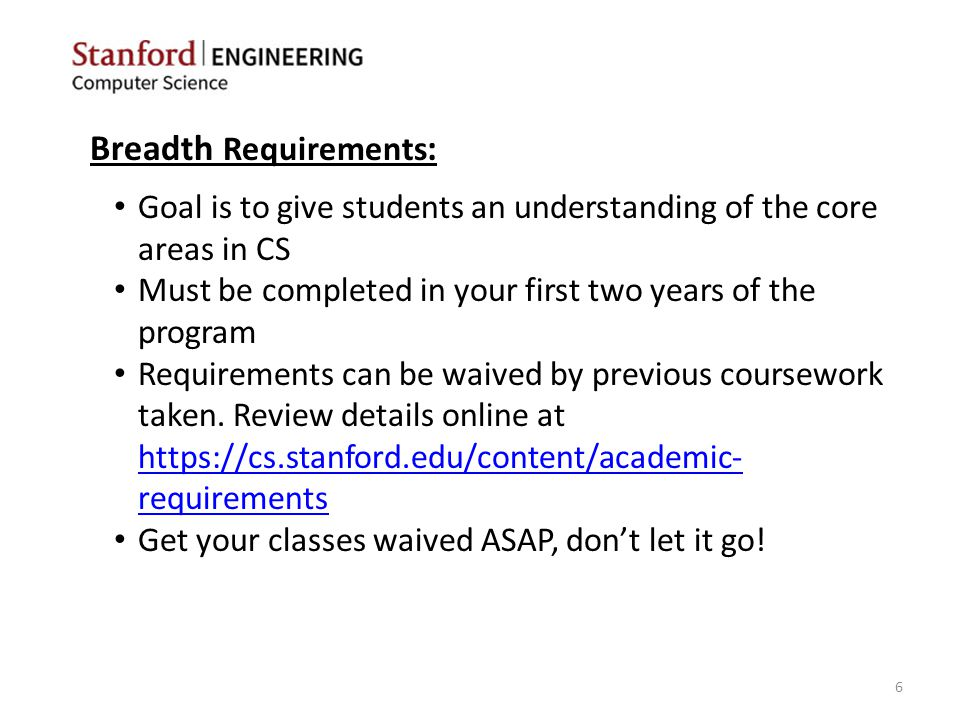 Breadth Requirements : Goal is to give students an understanding of the core areas in CS Must be completed in your first two years of the program Requirements can be waived by previous coursework taken.