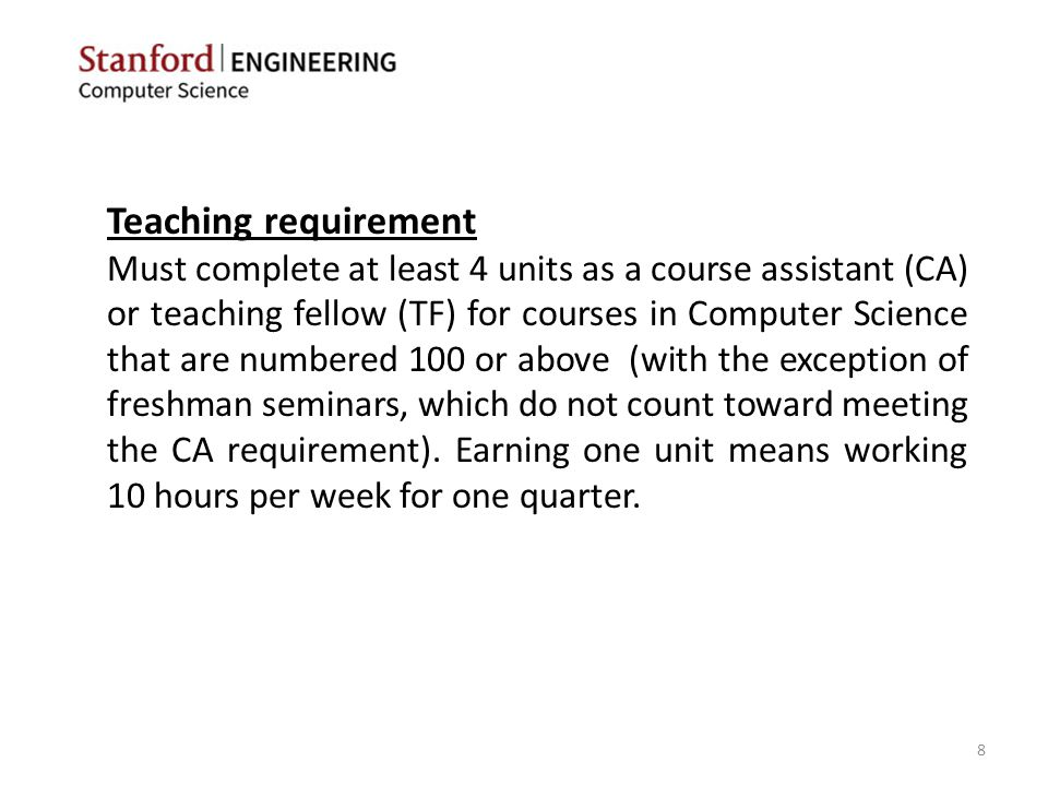 Teaching requirement Must complete at least 4 units as a course assistant (CA) or teaching fellow (TF) for courses in Computer Science that are numbered 100 or above (with the exception of freshman seminars, which do not count toward meeting the CA requirement).