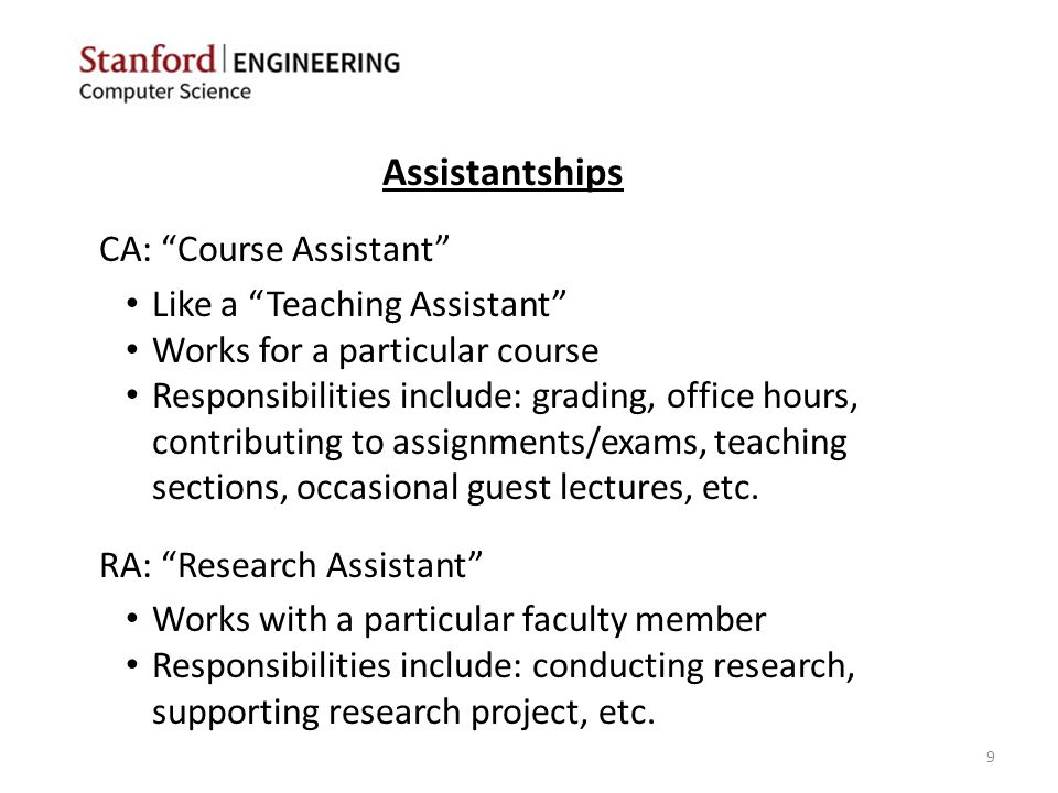 CA: Course Assistant Like a Teaching Assistant Works for a particular course Responsibilities include: grading, office hours, contributing to assignments/exams, teaching sections, occasional guest lectures, etc.