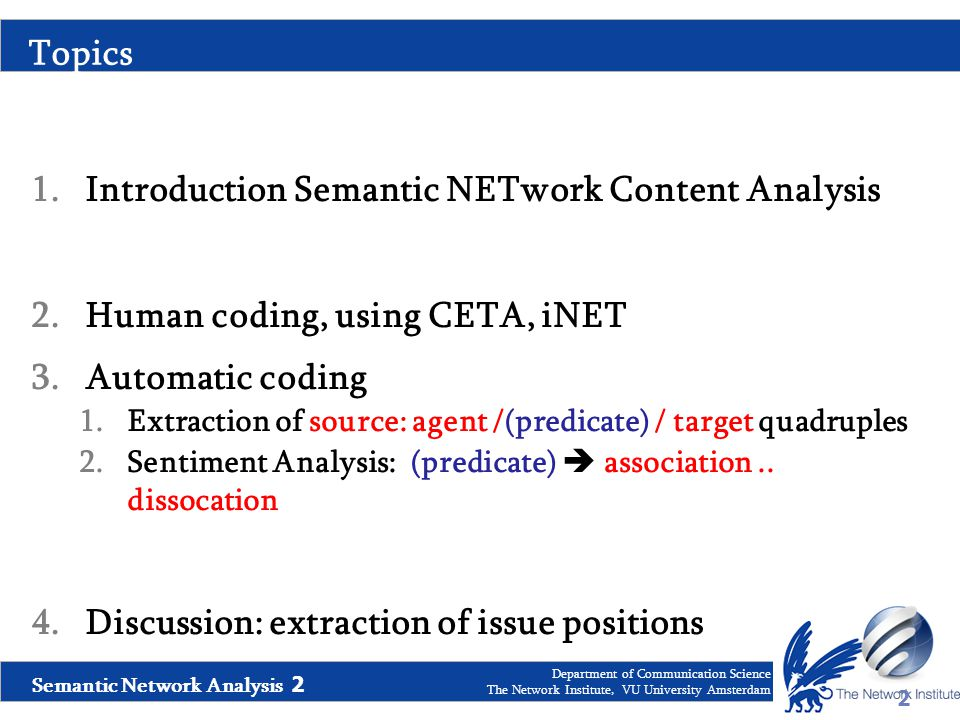 Semantic Network Analysis 2 Department of Communication Science The Network Institute, VU University Amsterdam Topics 1.Introduction Semantic NETwork Content Analysis 2.Human coding, using CETA, iNET 3.Automatic coding 1.Extraction of source: agent /(predicate) / target quadruples 2.Sentiment Analysis: (predicate)  association..