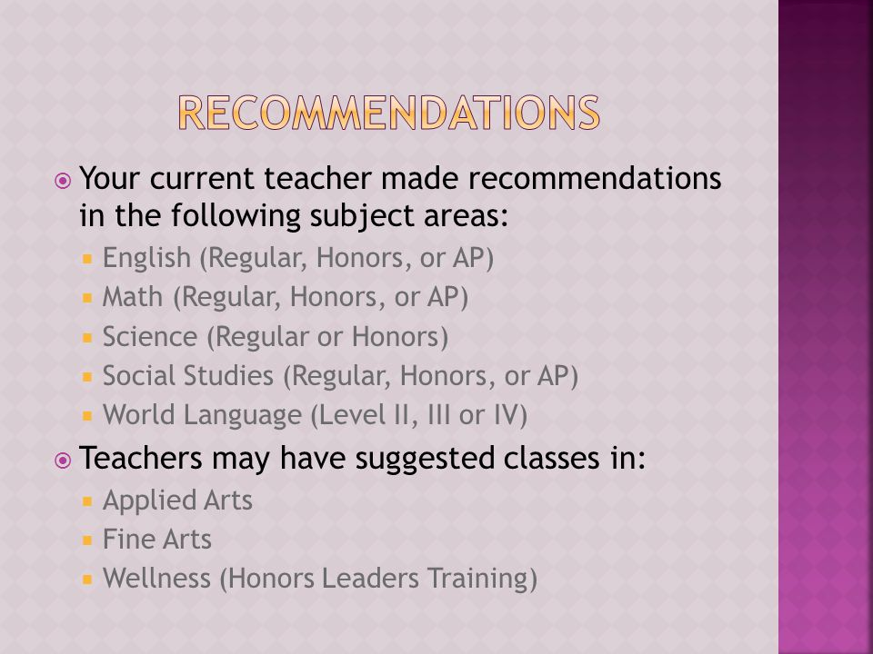  Your current teacher made recommendations in the following subject areas:  English (Regular, Honors, or AP)  Math (Regular, Honors, or AP)  Science (Regular or Honors)  Social Studies (Regular, Honors, or AP)  World Language (Level II, III or IV)  Teachers may have suggested classes in:  Applied Arts  Fine Arts  Wellness (Honors Leaders Training)