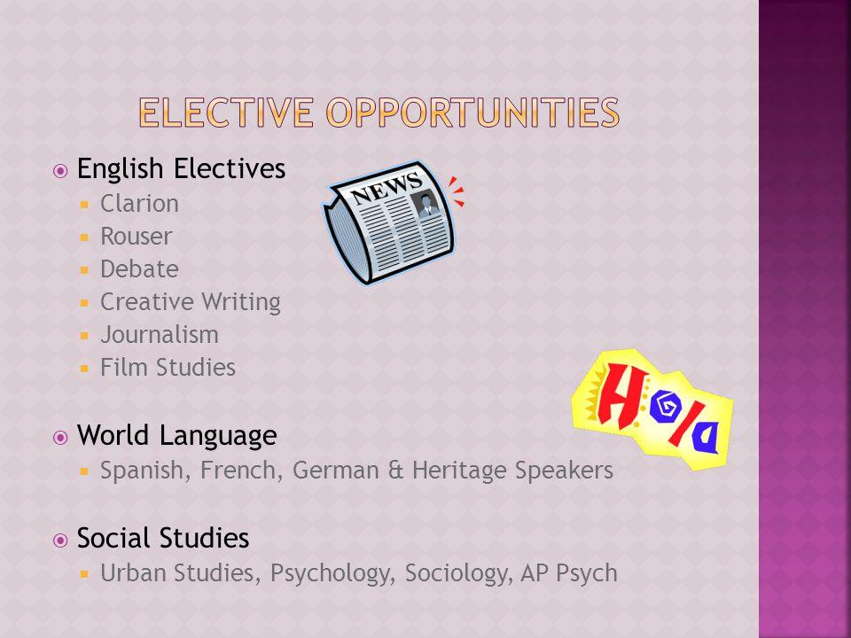  English Electives  Clarion  Rouser  Debate  Creative Writing  Journalism  Film Studies  World Language  Spanish, French, German & Heritage Speakers  Social Studies  Urban Studies, Psychology, Sociology, AP Psych