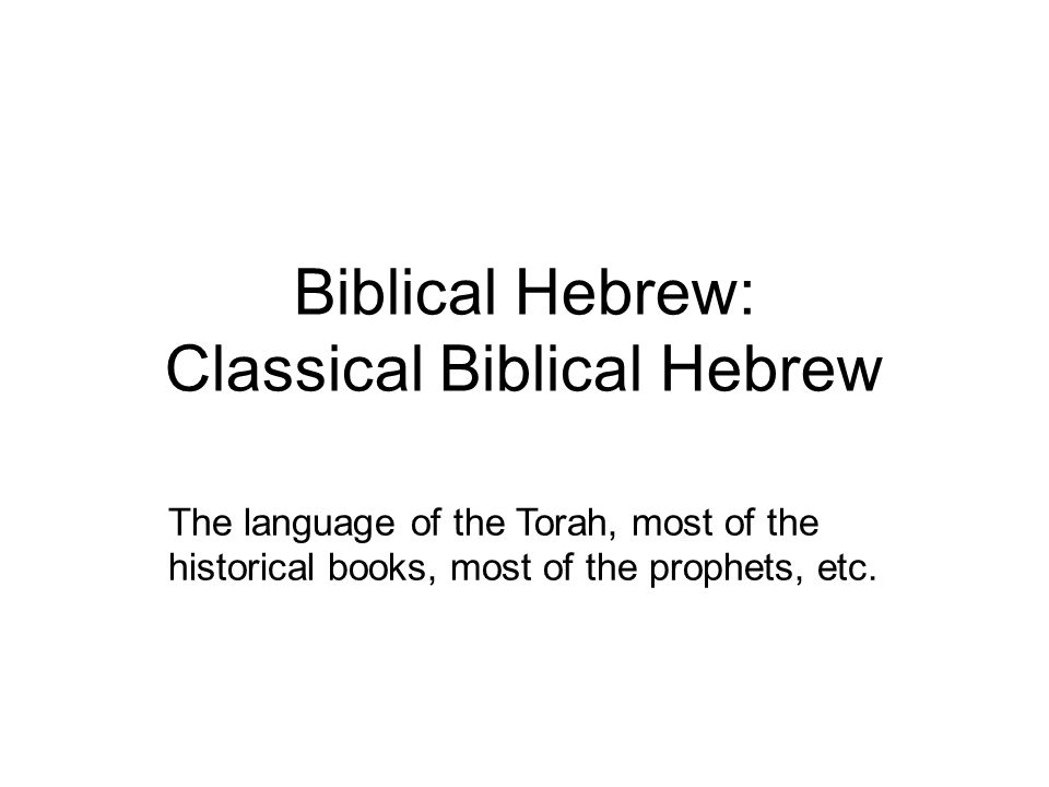 Biblical Hebrew: Classical Biblical Hebrew The language of the Torah, most of the historical books, most of the prophets, etc.