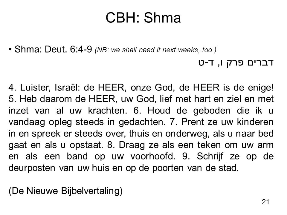 21 CBH: Shma Shma: Deut. 6:4-9 (NB: we shall need it next weeks, too.) דברים פרק ו, ד-ט 4. Luister, Israël: de HEER, onze God, de HEER is de enige! 5.
