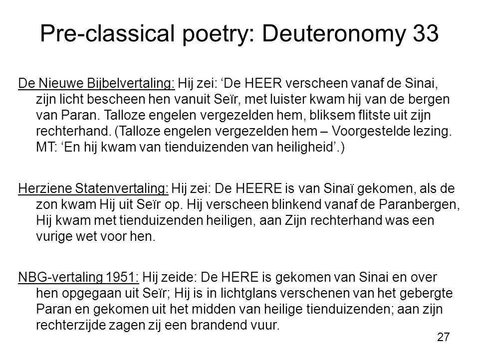 27 Pre-classical poetry: Deuteronomy 33 De Nieuwe Bijbelvertaling: Hij zei: 'De HEER verscheen vanaf de Sinai, zijn licht bescheen hen vanuit Seïr, met luister kwam hij van de bergen van Paran.