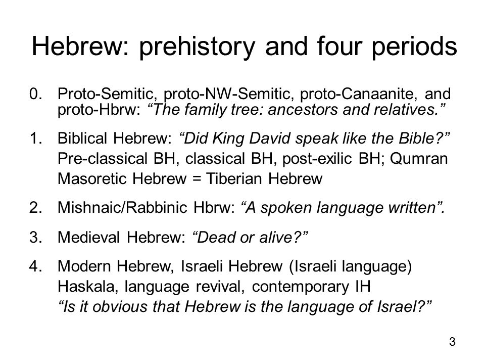 "3 Hebrew: prehistory and four periods 0. Proto-Semitic, proto-NW-Semitic, proto-Canaanite, and proto-Hbrw: ""The family tree: ancestors and relatives."""