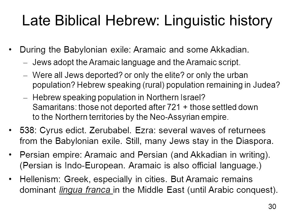 30 Late Biblical Hebrew: Linguistic history During the Babylonian exile: Aramaic and some Akkadian. – Jews adopt the Aramaic language and the Aramaic