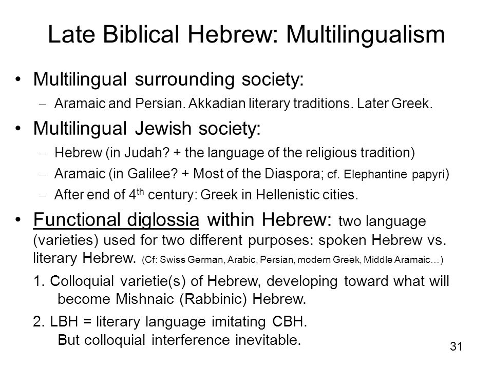 31 Late Biblical Hebrew: Multilingualism Multilingual surrounding society: – Aramaic and Persian. Akkadian literary traditions. Later Greek. Multiling