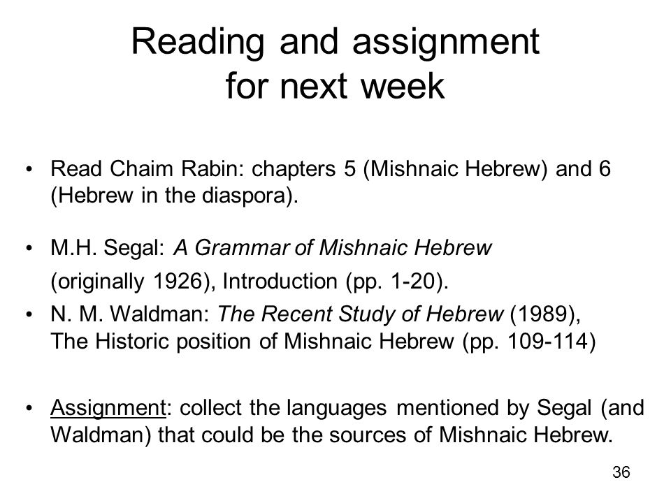 36 Reading and assignment for next week Read Chaim Rabin: chapters 5 (Mishnaic Hebrew) and 6 (Hebrew in the diaspora). M.H. Segal: A Grammar of Mishna