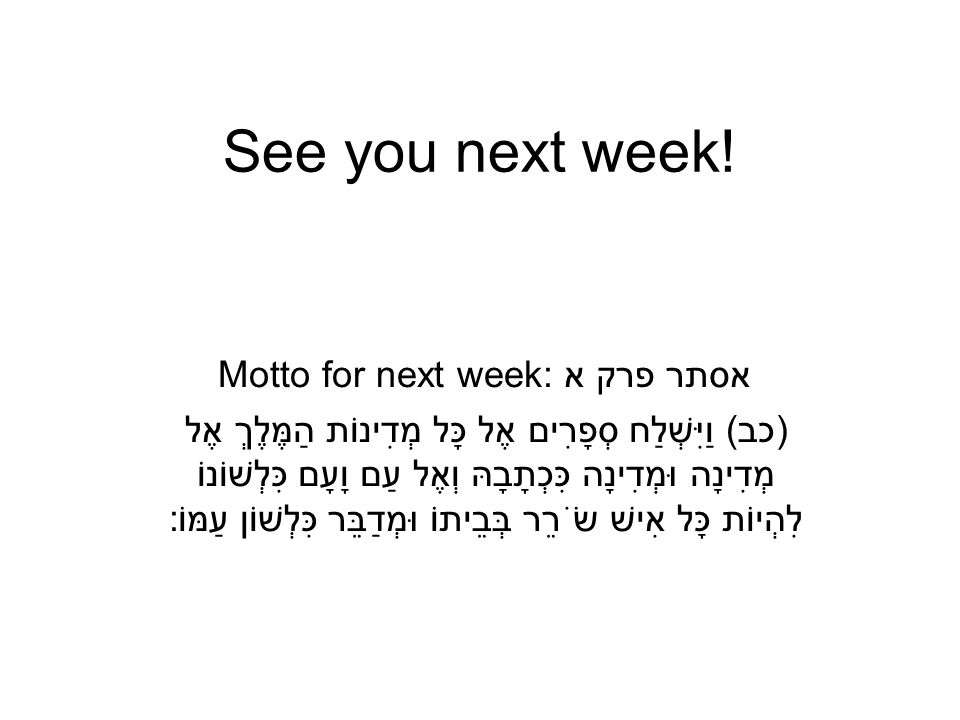 See you next week! Motto for next week: אסתר פרק א )כב) וַיִּשְׁלַח סְפָרִים אֶל כָּל מְדִינוֹת הַמֶּלֶךְ אֶל מְדִינָה וּמְדִינָה כִּכְתָבָהּ וְאֶל עַ