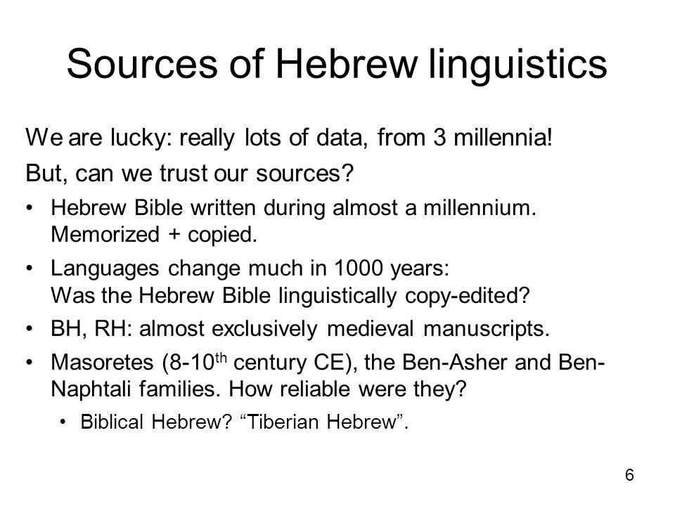 6 Sources of Hebrew linguistics We are lucky: really lots of data, from 3 millennia! But, can we trust our sources? Hebrew Bible written during almost