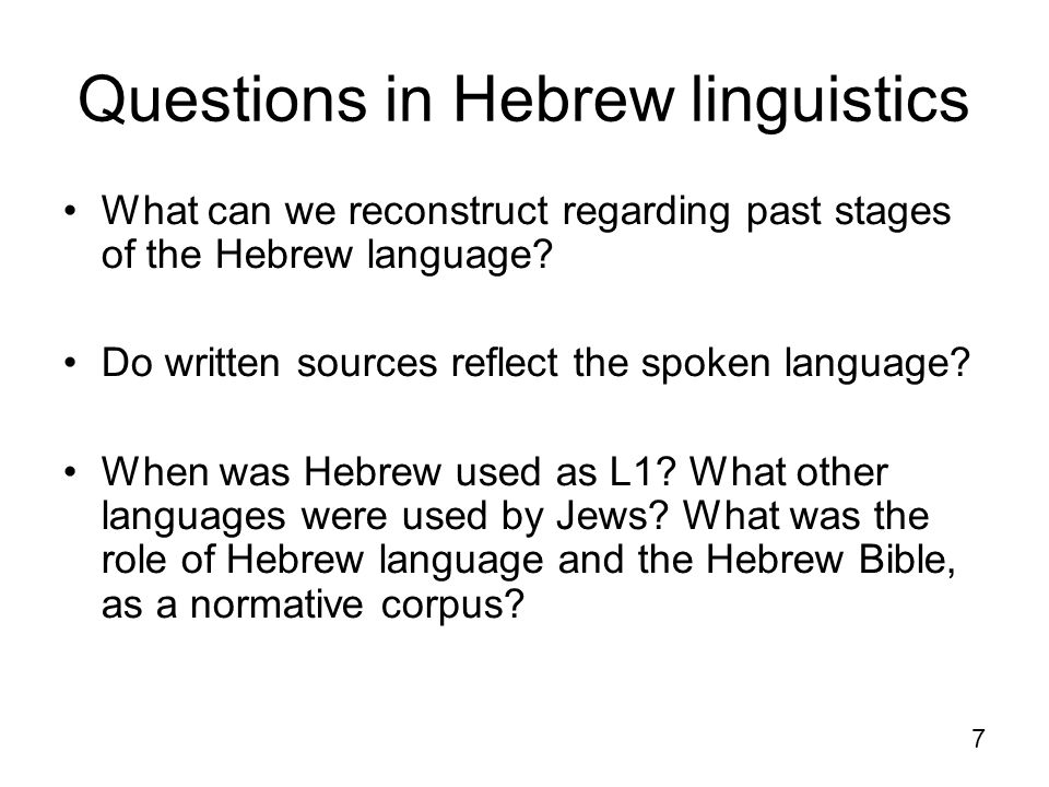 7 Questions in Hebrew linguistics What can we reconstruct regarding past stages of the Hebrew language? Do written sources reflect the spoken language