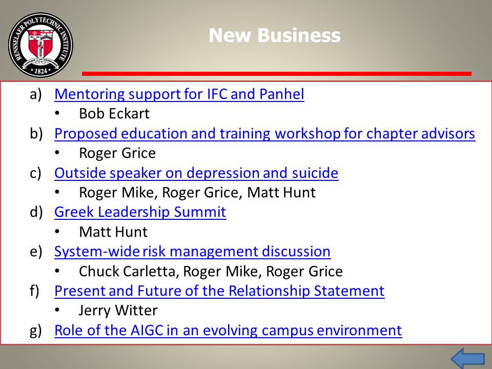 a)Mentoring support for IFC and PanhelMentoring support for IFC and Panhel Bob Eckart b)Proposed education and training workshop for chapter advisorsProposed education and training workshop for chapter advisors Roger Grice c)Outside speaker on depression and suicideOutside speaker on depression and suicide Roger Mike, Roger Grice, Matt Hunt d)Greek Leadership SummitGreek Leadership Summit Matt Hunt e)System-wide risk management discussionSystem-wide risk management discussion Chuck Carletta, Roger Mike, Roger Grice f)Present and Future of the Relationship StatementPresent and Future of the Relationship Statement Jerry Witter g)Role of the AIGC in an evolving campus environmentRole of the AIGC in an evolving campus environment New Business