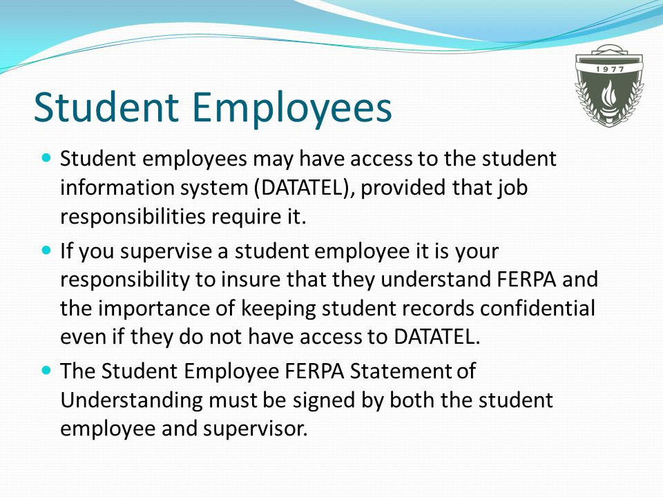 Student Employees Student employees may have access to the student information system (DATATEL), provided that job responsibilities require it.