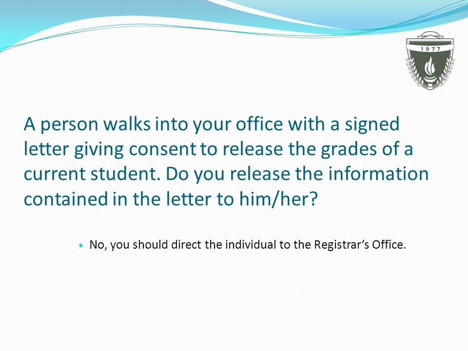 A person walks into your office with a signed letter giving consent to release the grades of a current student.
