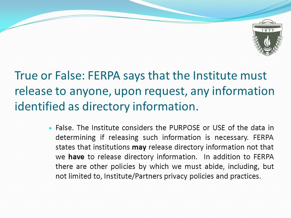 True or False: FERPA says that the Institute must release to anyone, upon request, any information identified as directory information.
