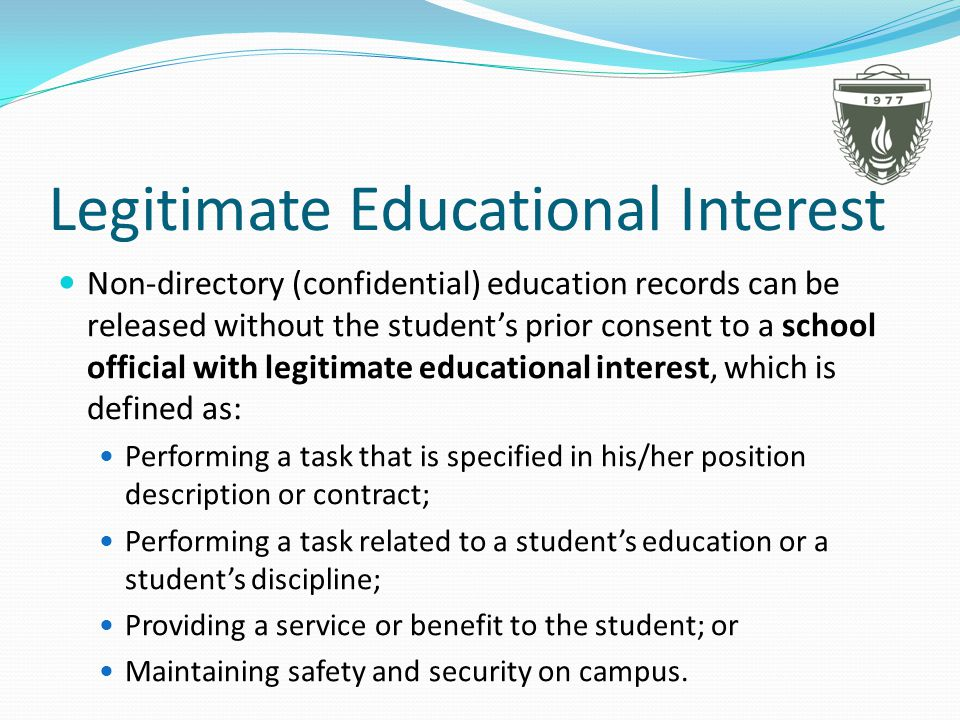 Legitimate Educational Interest Non-directory (confidential) education records can be released without the student's prior consent to a school official with legitimate educational interest, which is defined as: Performing a task that is specified in his/her position description or contract; Performing a task related to a student's education or a student's discipline; Providing a service or benefit to the student; or Maintaining safety and security on campus.