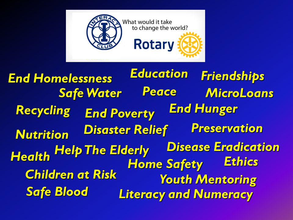 End Homelessness End Hunger Safe Water Disaster Relief Disease Eradication Safe Blood Safe Blood Education Literacy and Numeracy Help The Elderly Chil