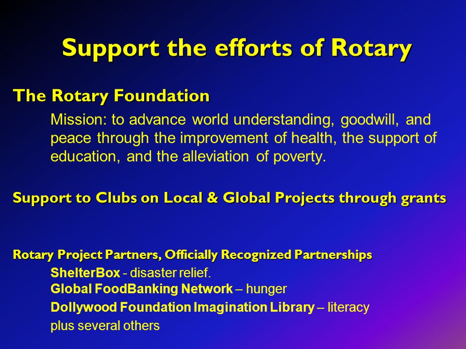 Support the efforts of Rotary Support the efforts of Rotary The Rotary Foundation Mission: to advance world understanding, goodwill, and peace through