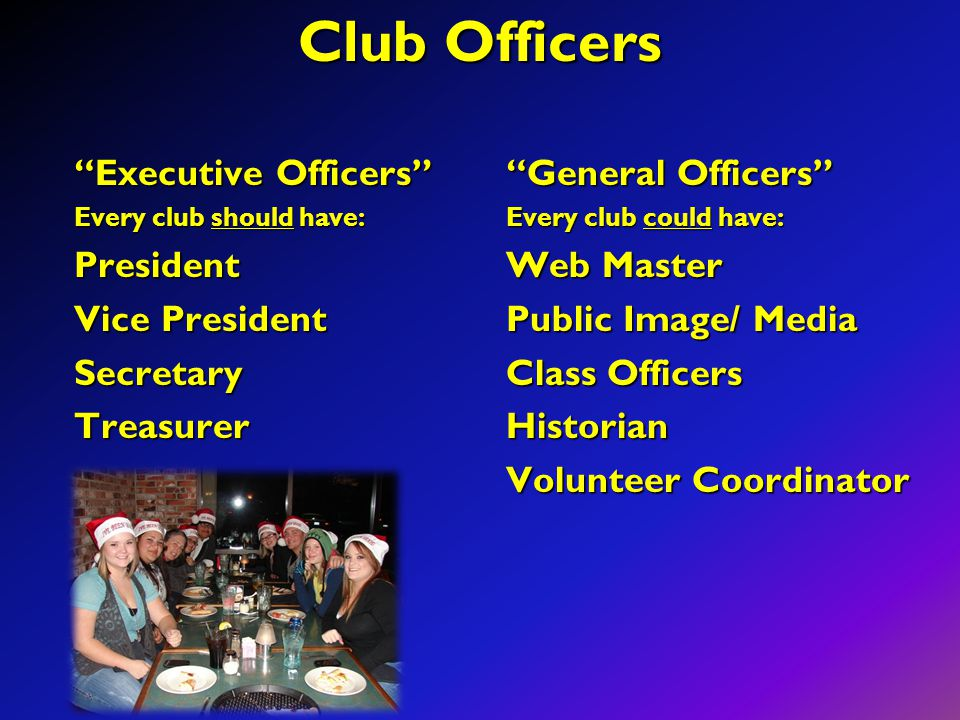 "Club Officers ""Executive Officers"" Every club should have: President Vice President SecretaryTreasurer ""General Officers"" Every club could have: Web M"