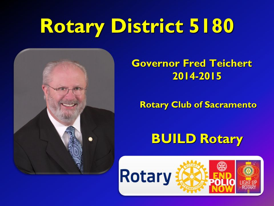 Rotary District 5180 Governor Fred Teichert 2014-2015 Rotary Club of Sacramento Rotary Club of Sacramento BUILD Rotary
