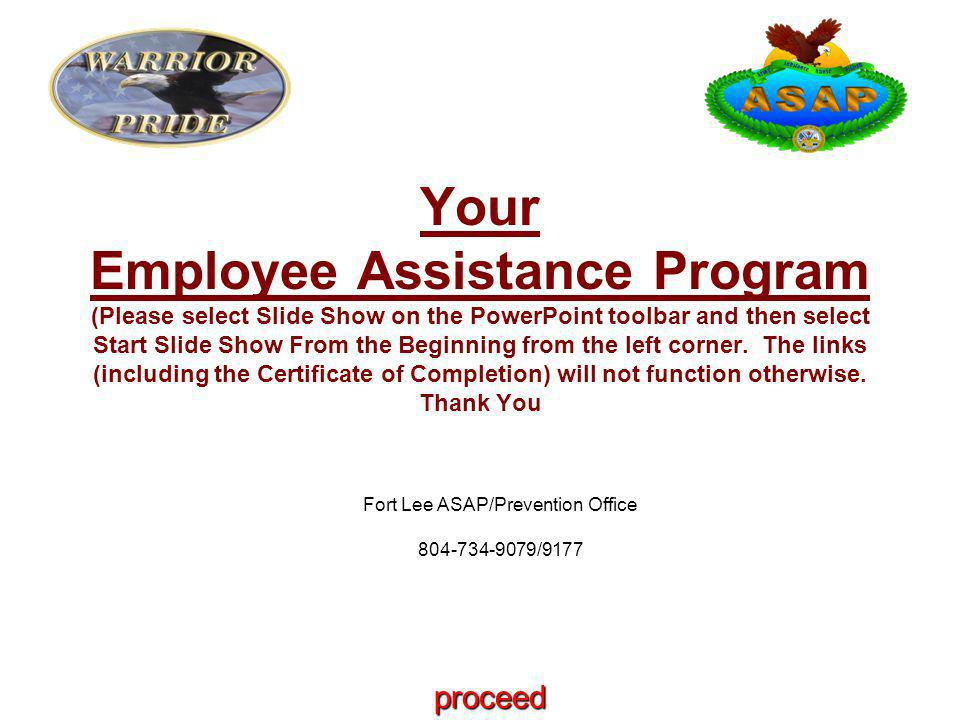 Fort Lee ASAP/Prevention Office 804-734-9079/9177 Your Employee Assistance Program (Please select Slide Show on the PowerPoint toolbar and then select Start Slide Show From the Beginning from the left corner.