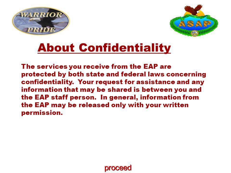 About Confidentiality The services you receive from the EAP are protected by both state and federal laws concerning confidentiality.