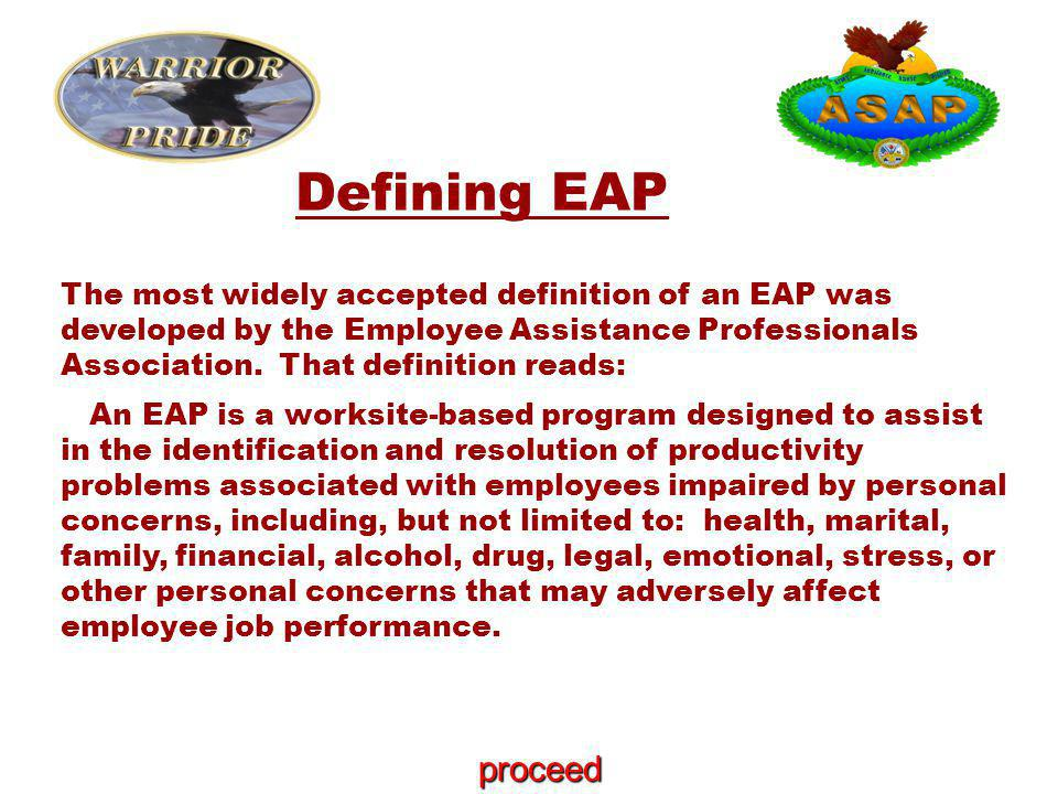 The most widely accepted definition of an EAP was developed by the Employee Assistance Professionals Association. That definition reads: An EAP is a w