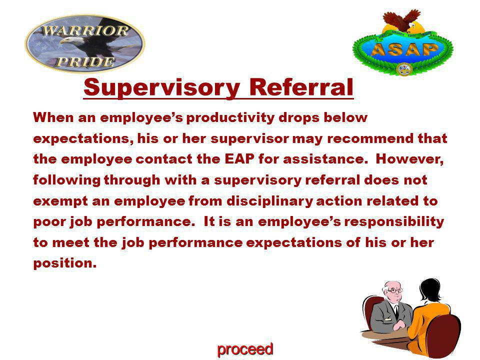 Supervisory Referral When an employee's productivity drops below expectations, his or her supervisor may recommend that the employee contact the EAP for assistance.