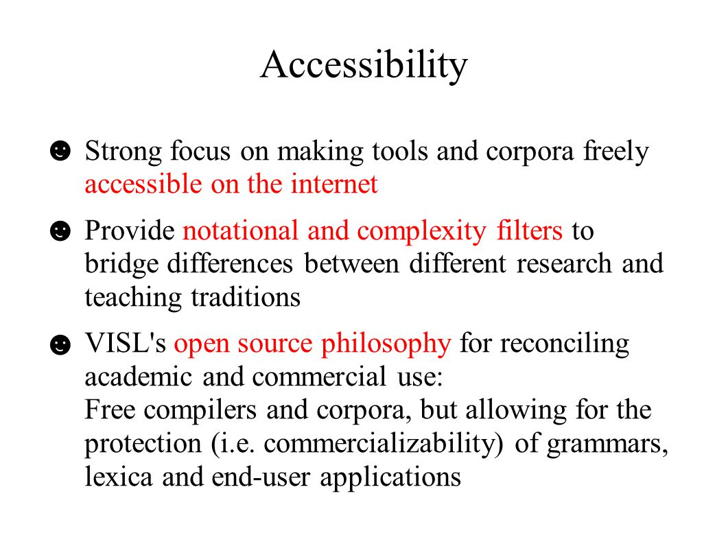 Accessibility ● Strong focus on making tools and corpora freely accessible on the internet ● Provide notational and complexity filters to bridge differences between different research and teaching traditions ● VISL s open source philosophy for reconciling academic and commercial use: Free compilers and corpora, but allowing for the protection (i.e.