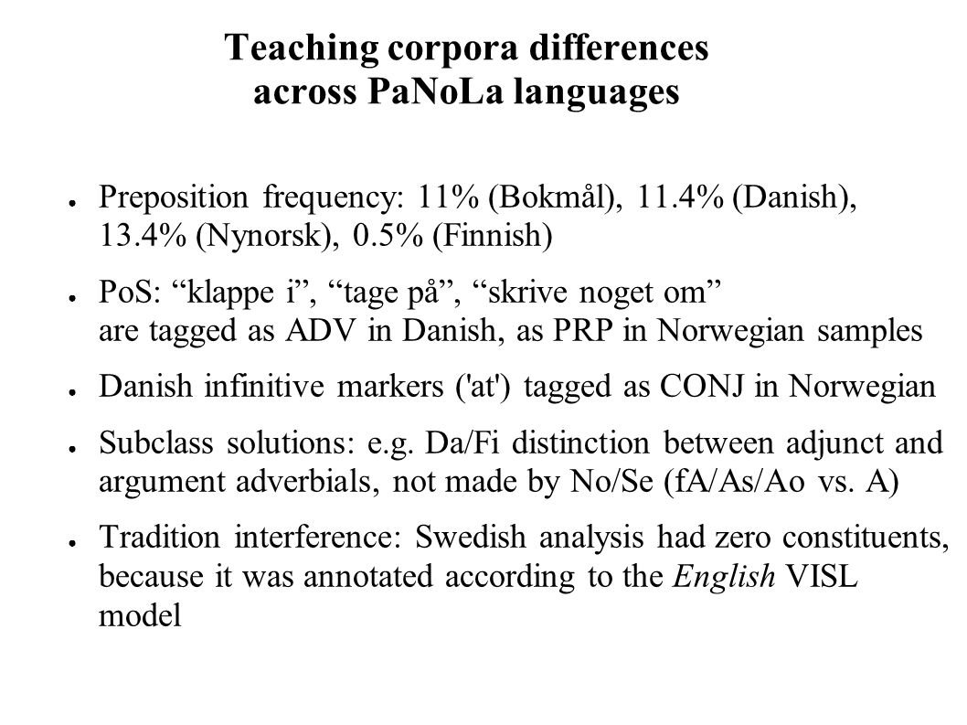 Teaching corpora differences across PaNoLa languages ● Preposition frequency: 11% (Bokmål), 11.4% (Danish), 13.4% (Nynorsk), 0.5% (Finnish) ● PoS: klappe i , tage på , skrive noget om are tagged as ADV in Danish, as PRP in Norwegian samples ● Danish infinitive markers ( at ) tagged as CONJ in Norwegian ● Subclass solutions: e.g.
