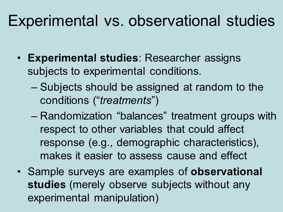 Experimental vs. observational studies Experimental studies: Researcher assigns subjects to experimental conditions. –Subjects should be assigned at r