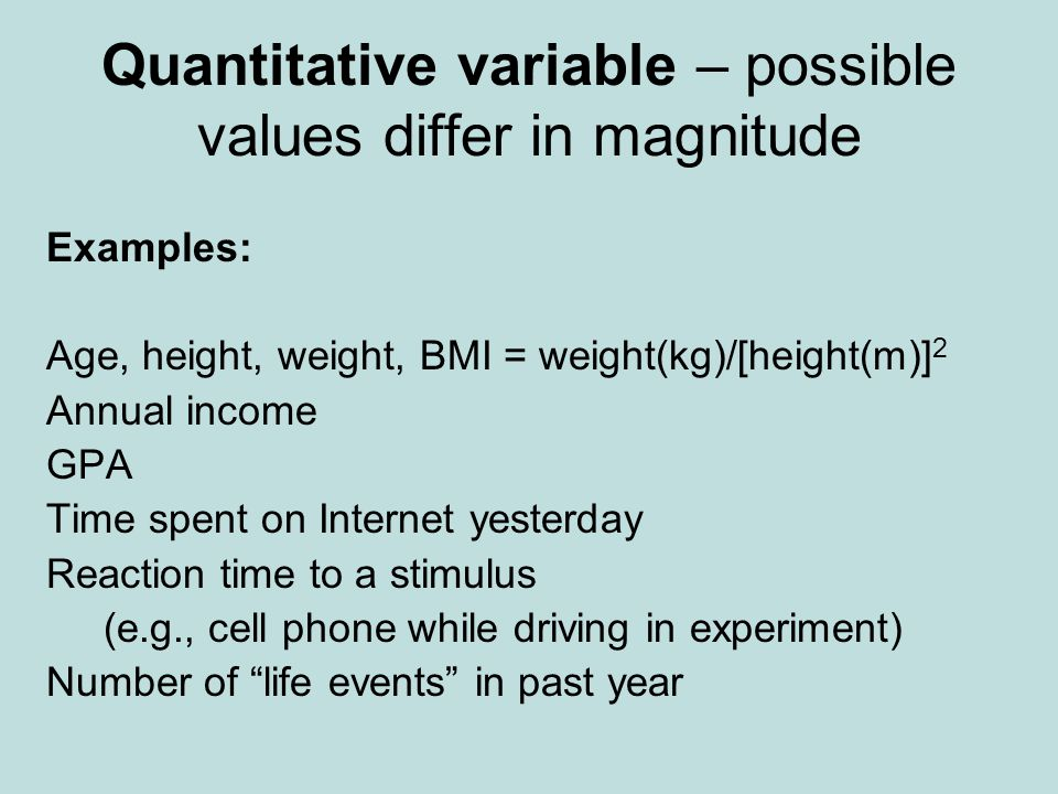 Quantitative variable – possible values differ in magnitude Examples: Age, height, weight, BMI = weight(kg)/[height(m)] 2 Annual income GPA Time spent