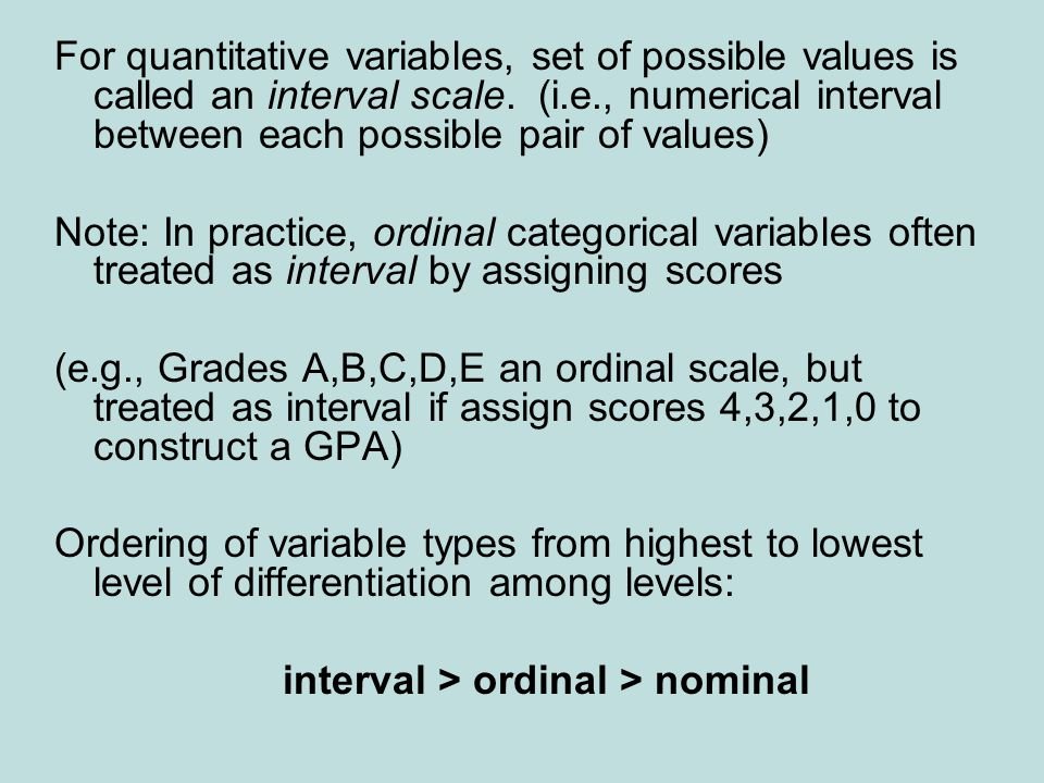 Another classification: Discrete/Continuous Discrete variable – possible values a set of separate numbers, such as 0, 1, 2, … Example: Number of … e-mail messages sent in previous day Continuous variable – infinite continuum of possible values Example: Amount of time spent on Internet in previous day (In practice, distinction often blurry)
