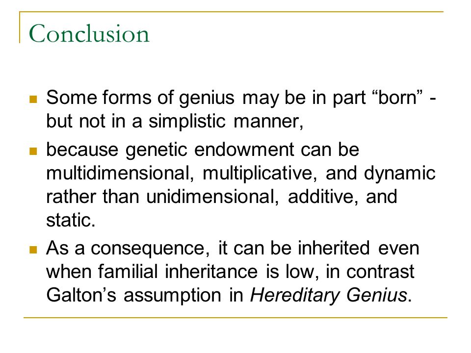 Conclusion Some forms of genius may be in part born - but not in a simplistic manner, because genetic endowment can be multidimensional, multiplicative, and dynamic rather than unidimensional, additive, and static.