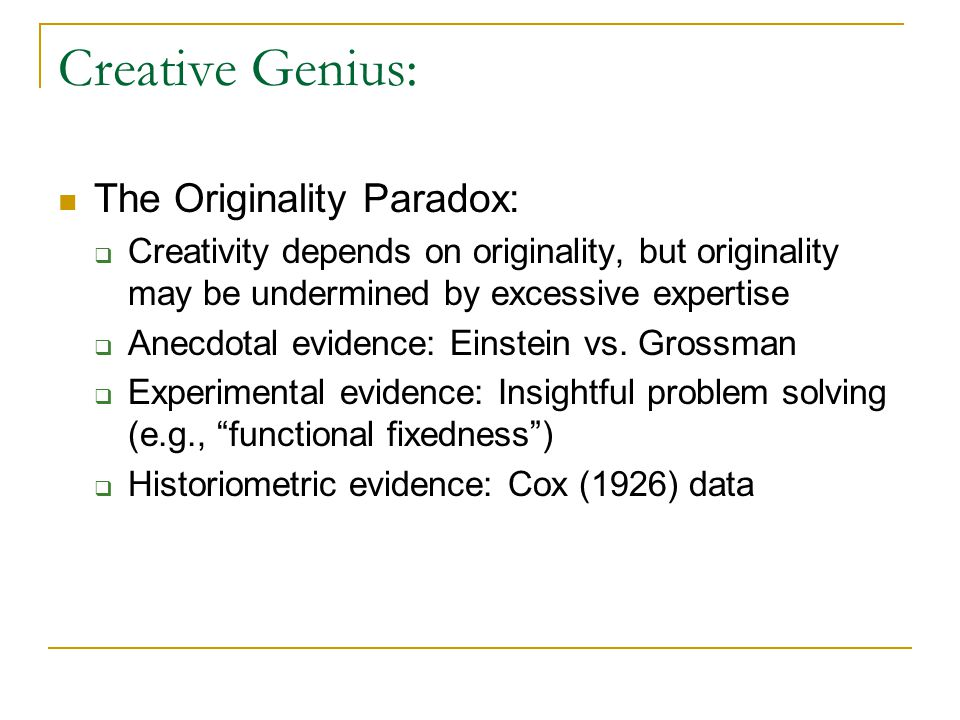 Creative Genius: The Originality Paradox:  Creativity depends on originality, but originality may be undermined by excessive expertise  Anecdotal evidence: Einstein vs.
