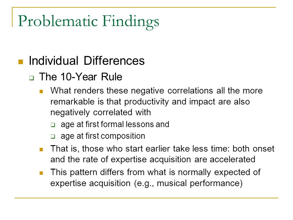 Problematic Findings Individual Differences  The 10-Year Rule What renders these negative correlations all the more remarkable is that productivity and impact are also negatively correlated with  age at first formal lessons and  age at first composition That is, those who start earlier take less time: both onset and the rate of expertise acquisition are accelerated This pattern differs from what is normally expected of expertise acquisition (e.g., musical performance)
