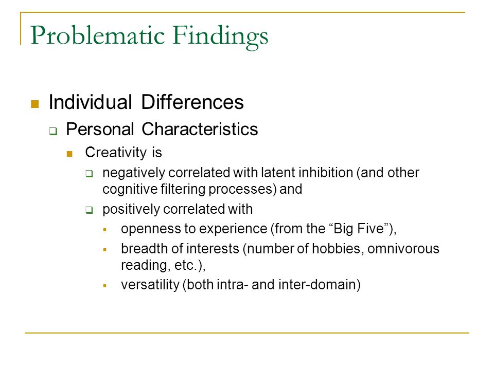 Problematic Findings Individual Differences  Personal Characteristics Creativity is  negatively correlated with latent inhibition (and other cognitive filtering processes) and  positively correlated with  openness to experience (from the Big Five ),  breadth of interests (number of hobbies, omnivorous reading, etc.),  versatility (both intra- and inter-domain)