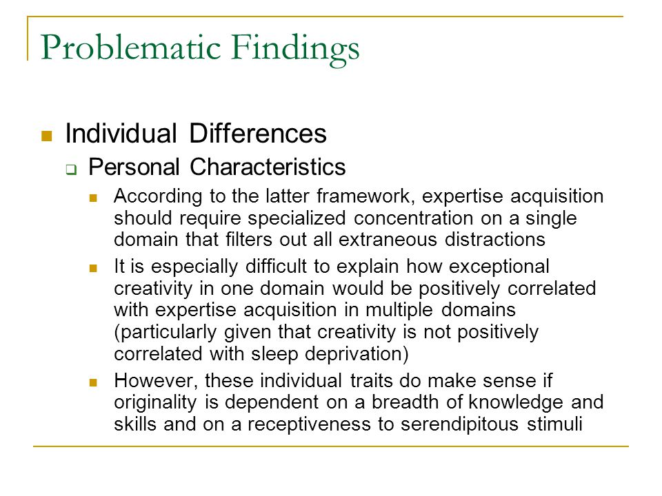 Problematic Findings Individual Differences  Personal Characteristics According to the latter framework, expertise acquisition should require specialized concentration on a single domain that filters out all extraneous distractions It is especially difficult to explain how exceptional creativity in one domain would be positively correlated with expertise acquisition in multiple domains (particularly given that creativity is not positively correlated with sleep deprivation) However, these individual traits do make sense if originality is dependent on a breadth of knowledge and skills and on a receptiveness to serendipitous stimuli