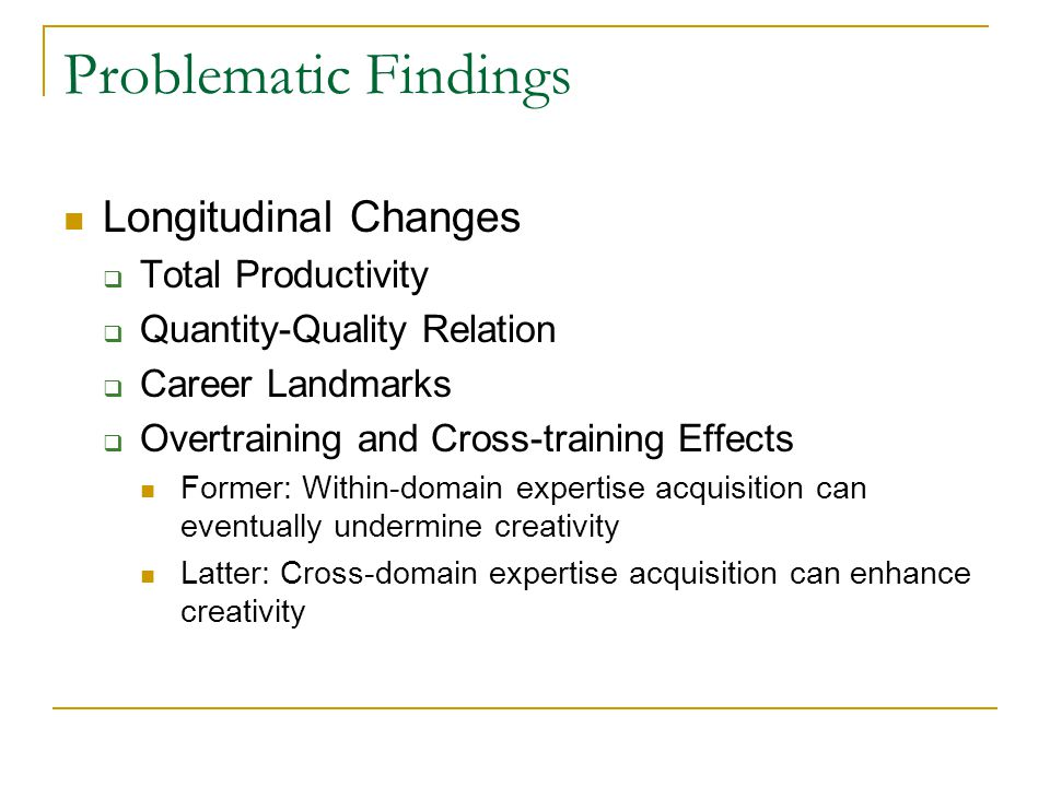 Problematic Findings Longitudinal Changes  Total Productivity  Quantity-Quality Relation  Career Landmarks  Overtraining and Cross-training Effects Former: Within-domain expertise acquisition can eventually undermine creativity Latter: Cross-domain expertise acquisition can enhance creativity