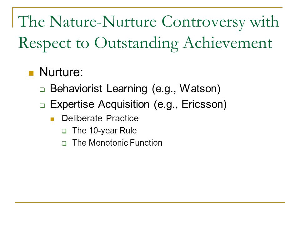 The Nature-Nurture Controversy with Respect to Outstanding Achievement Nurture:  Behaviorist Learning (e.g., Watson)  Expertise Acquisition (e.g., Ericsson) Deliberate Practice  The 10-year Rule  The Monotonic Function
