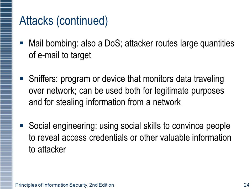 Principles of Information Security, 2nd Edition24 Attacks (continued)  Mail bombing: also a DoS; attacker routes large quantities of e-mail to target  Sniffers: program or device that monitors data traveling over network; can be used both for legitimate purposes and for stealing information from a network  Social engineering: using social skills to convince people to reveal access credentials or other valuable information to attacker